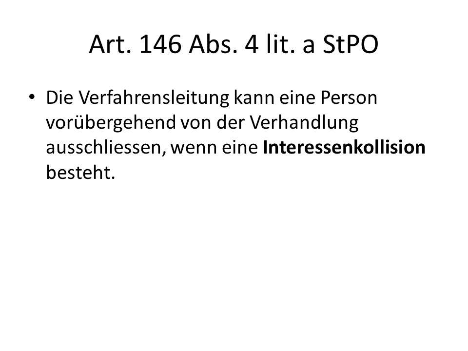 Art. 146 Abs. 4 lit. a StPO Die Verfahrensleitung kann eine Person vorübergehend von der Verhandlung ausschliessen, wenn eine Interessenkollision best