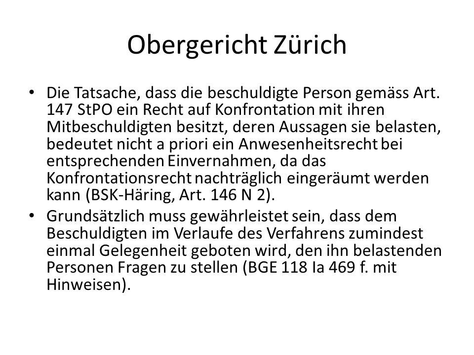 Obergericht Zürich Die Tatsache, dass die beschuldigte Person gemäss Art. 147 StPO ein Recht auf Konfrontation mit ihren Mitbeschuldigten besitzt, der