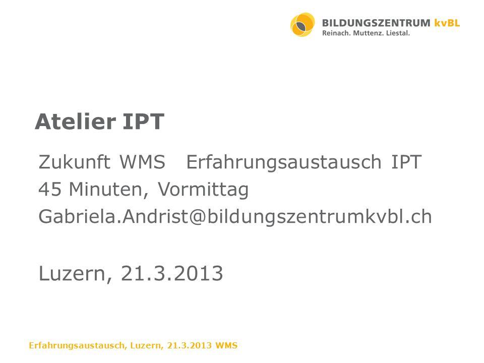 Weiterentwicklung der IPT August – Oktober 2013 erster Durchlauf der Module Beim ersten Durchlauf sind beide Lehrpersonen den ganzen Morgen anwesend Anpassungen Erfahrungsaustausch, Luzern, 21.3.2013 WMS