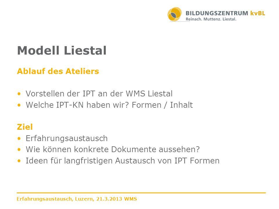 Modell WMS Liestal Modell 3+1 keine Prozesseinheiten an der Schule Module wurden von Lehrpersonen (VBR/IKA) entwickelt IPT als eigenes Fach im Stundenplan Start August 2013 Erfahrungsaustausch, Luzern, 21.3.2013 WMS
