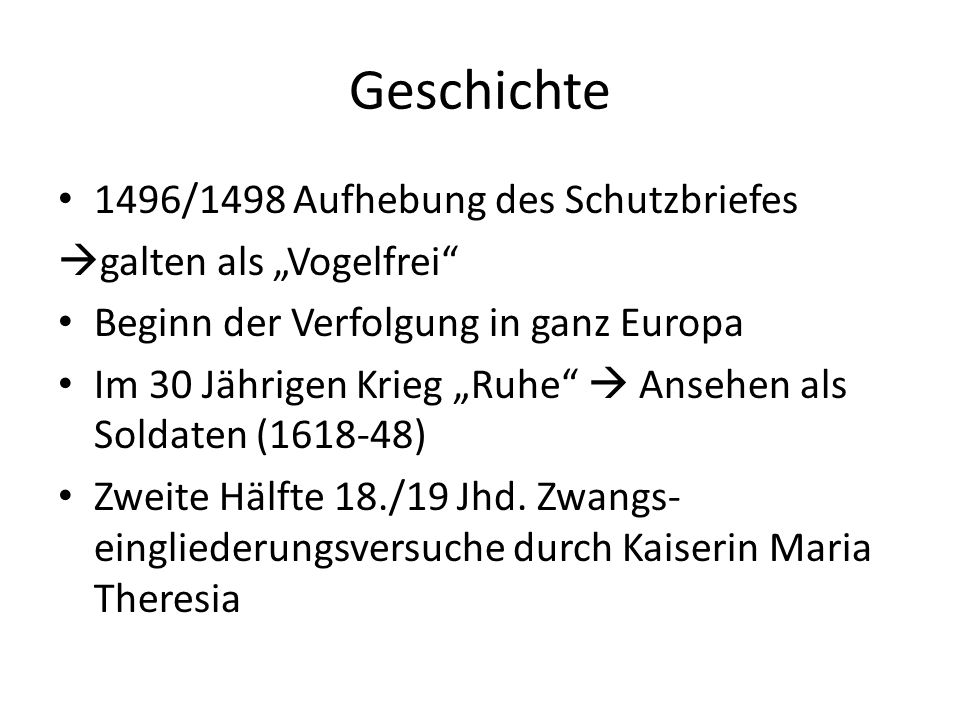 Geschichte 1496/1498 Aufhebung des Schutzbriefes galten als Vogelfrei Beginn der Verfolgung in ganz Europa Im 30 Jährigen Krieg Ruhe Ansehen als Soldaten (1618-48) Zweite Hälfte 18./19 Jhd.