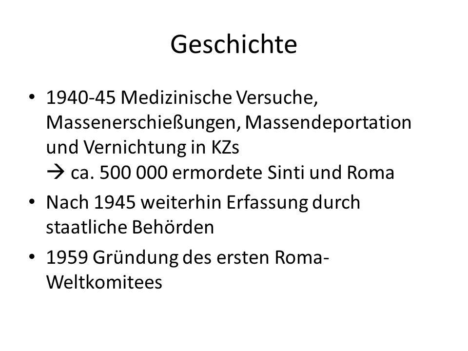 Geschichte 1940-45 Medizinische Versuche, Massenerschießungen, Massendeportation und Vernichtung in KZs ca. 500 000 ermordete Sinti und Roma Nach 1945