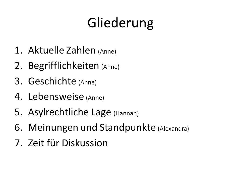 Gliederung 1.Aktuelle Zahlen (Anne) 2.Begrifflichkeiten (Anne) 3.Geschichte (Anne) 4.Lebensweise (Anne) 5.Asylrechtliche Lage (Hannah) 6.Meinungen und
