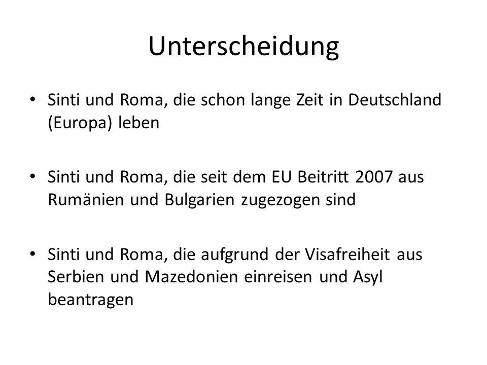 Unterscheidung Sinti und Roma, die schon lange Zeit in Deutschland (Europa) leben Sinti und Roma, die seit dem EU Beitritt 2007 aus Rumänien und Bulgarien zugezogen sind Sinti und Roma, die aufgrund der Visafreiheit aus Serbien und Mazedonien einreisen und Asyl beantragen