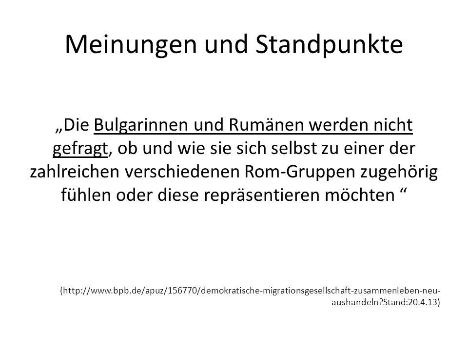 Meinungen und Standpunkte Die Bulgarinnen und Rumänen werden nicht gefragt, ob und wie sie sich selbst zu einer der zahlreichen verschiedenen Rom-Gruppen zugehörig fühlen oder diese repräsentieren möchten (http://www.bpb.de/apuz/156770/demokratische-migrationsgesellschaft-zusammenleben-neu- aushandeln?Stand:20.4.13)