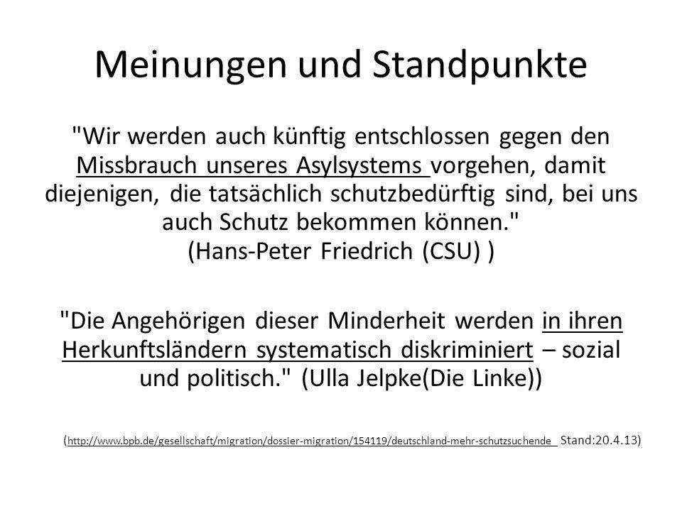 Meinungen und Standpunkte Wir werden auch künftig entschlossen gegen den Missbrauch unseres Asylsystems vorgehen, damit diejenigen, die tatsächlich schutzbedürftig sind, bei uns auch Schutz bekommen können. (Hans-Peter Friedrich (CSU) ) Die Angehörigen dieser Minderheit werden in ihren Herkunftsländern systematisch diskriminiert – sozial und politisch. (Ulla Jelpke(Die Linke)) ( http://www.bpb.de/gesellschaft/migration/dossier-migration/154119/deutschland-mehr-schutzsuchende Stand:20.4.13)