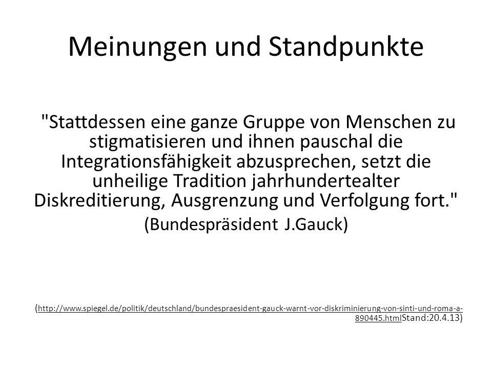 Meinungen und Standpunkte Stattdessen eine ganze Gruppe von Menschen zu stigmatisieren und ihnen pauschal die Integrationsfähigkeit abzusprechen, setzt die unheilige Tradition jahrhundertealter Diskreditierung, Ausgrenzung und Verfolgung fort. (Bundespräsident J.Gauck) ( http://www.spiegel.de/politik/deutschland/bundespraesident-gauck-warnt-vor-diskriminierung-von-sinti-und-roma-a- 890445.html Stand:20.4.13)
