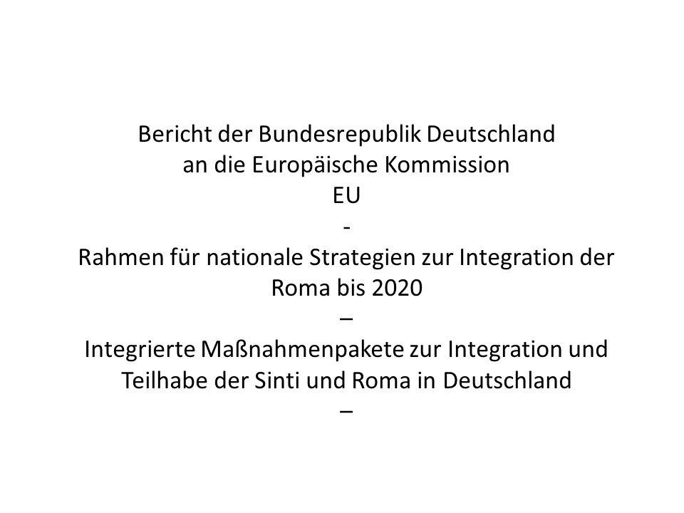 Bericht der Bundesrepublik Deutschland an die Europäische Kommission EU - Rahmen für nationale Strategien zur Integration der Roma bis 2020 – Integrierte Maßnahmenpakete zur Integration und Teilhabe der Sinti und Roma in Deutschland –