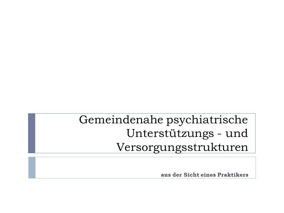 Gemeindenahe psychiatrische Unterstützungs - und Versorgungsstrukturen aus der Sicht eines Praktikers