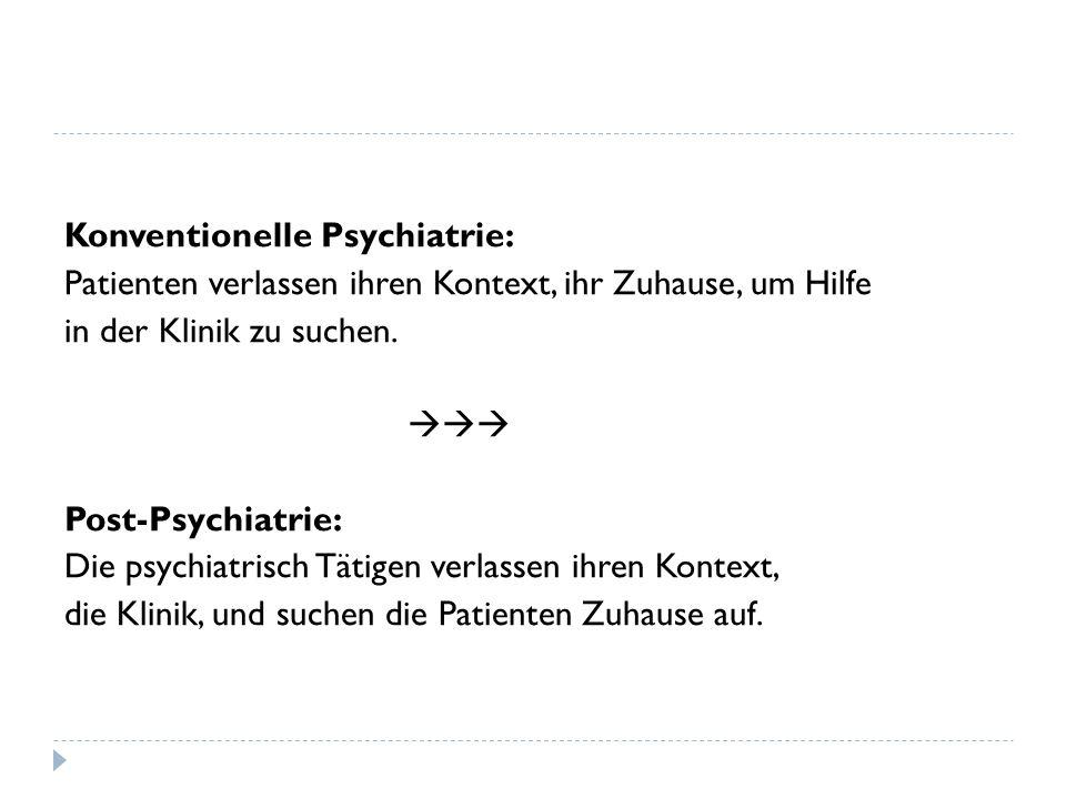 Konventionelle Psychiatrie: Patienten verlassen ihren Kontext, ihr Zuhause, um Hilfe in der Klinik zu suchen. Post-Psychiatrie: Die psychiatrisch Täti