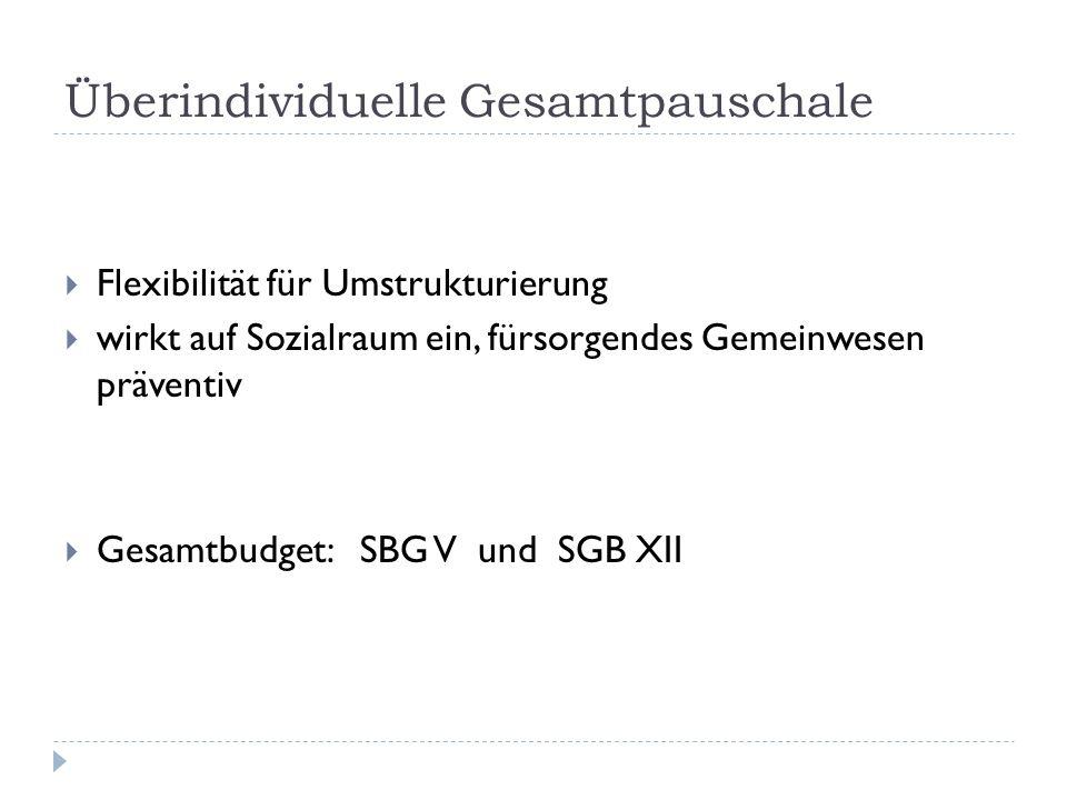 Überindividuelle Gesamtpauschale Flexibilität für Umstrukturierung wirkt auf Sozialraum ein, fürsorgendes Gemeinwesen präventiv Gesamtbudget: SBG V un