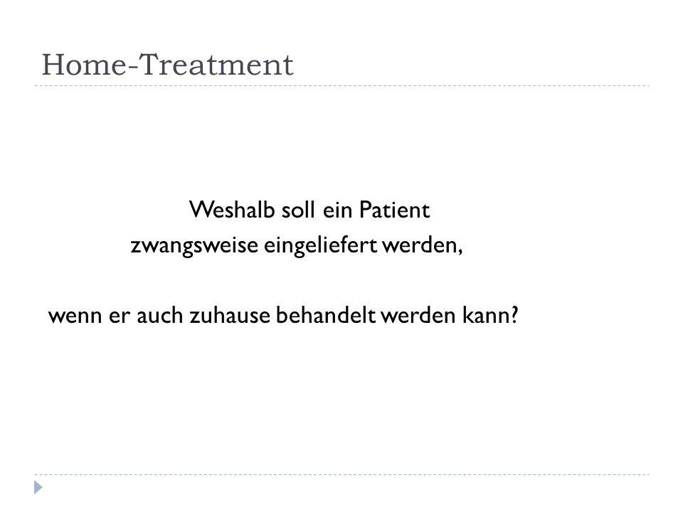 Home-Treatment Weshalb soll ein Patient zwangsweise eingeliefert werden, wenn er auch zuhause behandelt werden kann?