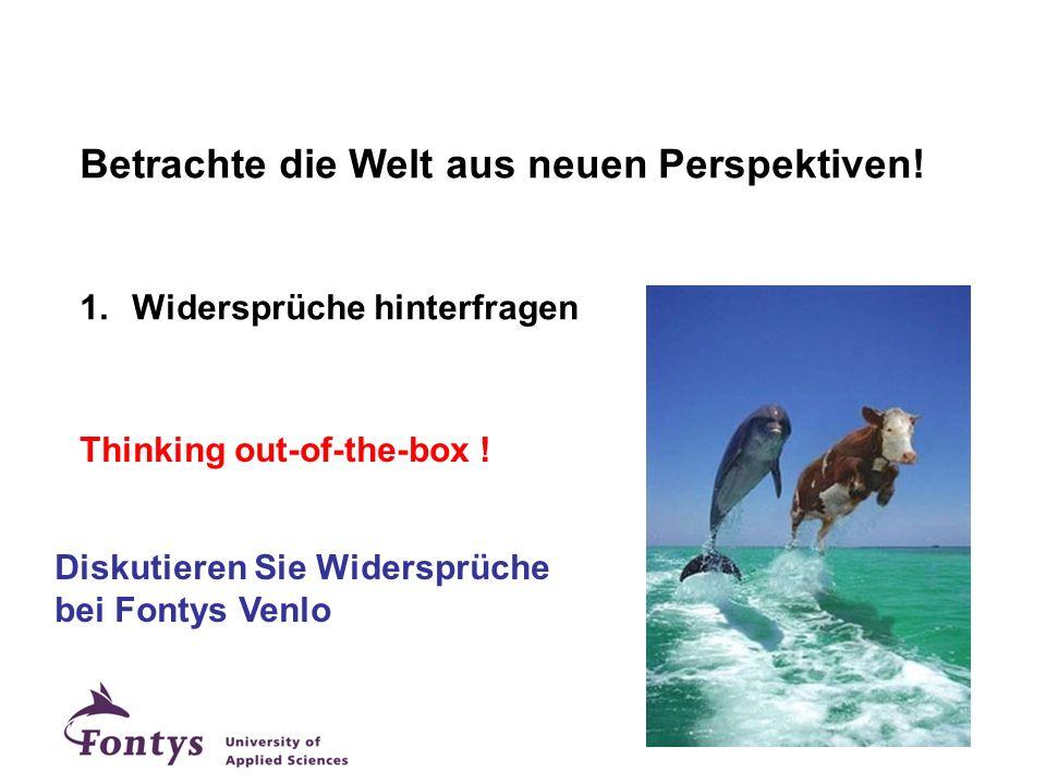 Betrachte die Welt aus neuen Perspektiven! 1.Widersprüche hinterfragen Diskutieren Sie Widersprüche bei Fontys Venlo Thinking out-of-the-box !