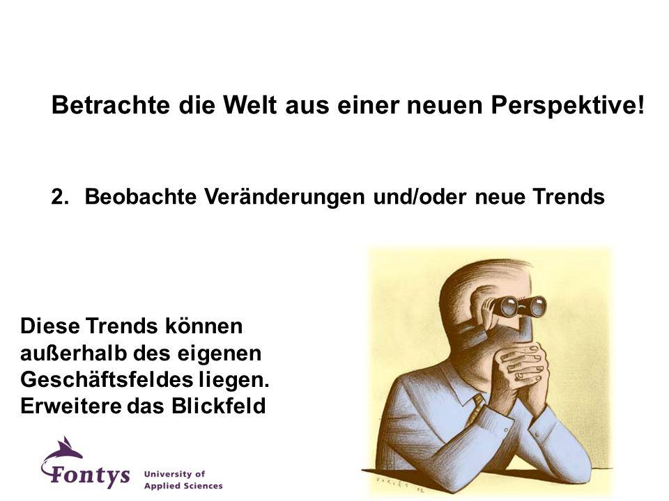 Betrachte die Welt aus einer neuen Perspektive! 2.Beobachte Veränderungen und/oder neue Trends Diese Trends können außerhalb des eigenen Geschäftsfeld