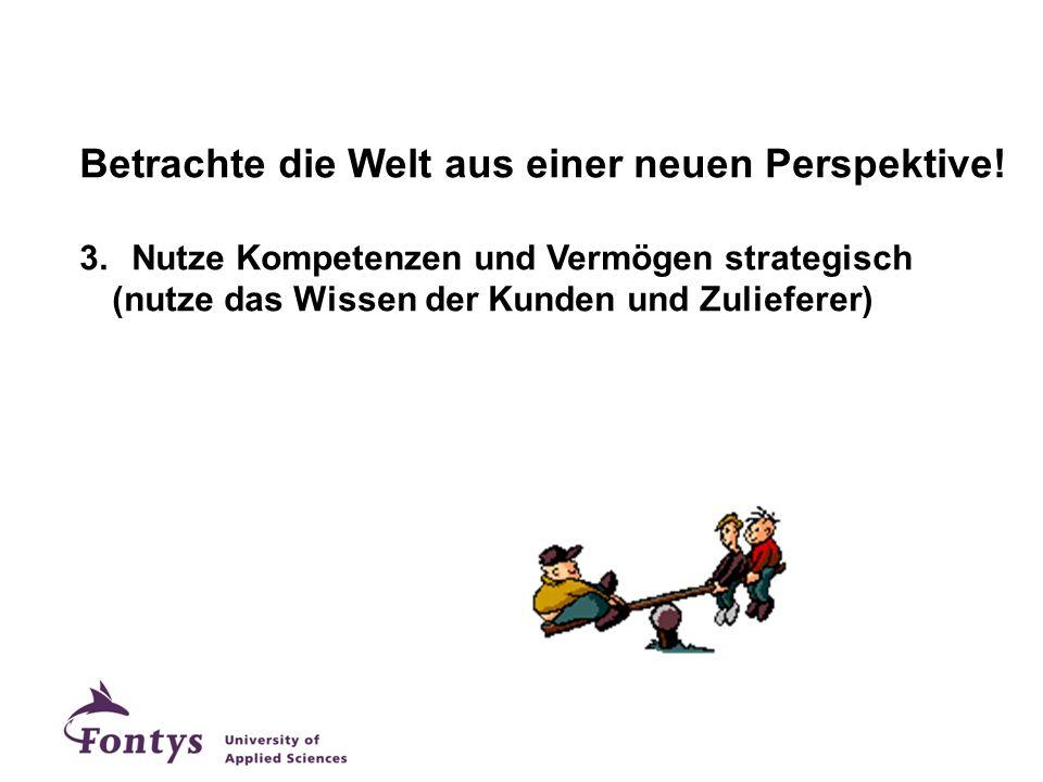 Betrachte die Welt aus einer neuen Perspektive! 3.Nutze Kompetenzen und Vermögen strategisch (nutze das Wissen der Kunden und Zulieferer)