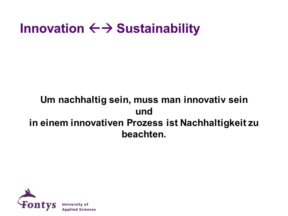 Innovation Sustainability Um nachhaltig sein, muss man innovativ sein und in einem innovativen Prozess ist Nachhaltigkeit zu beachten.