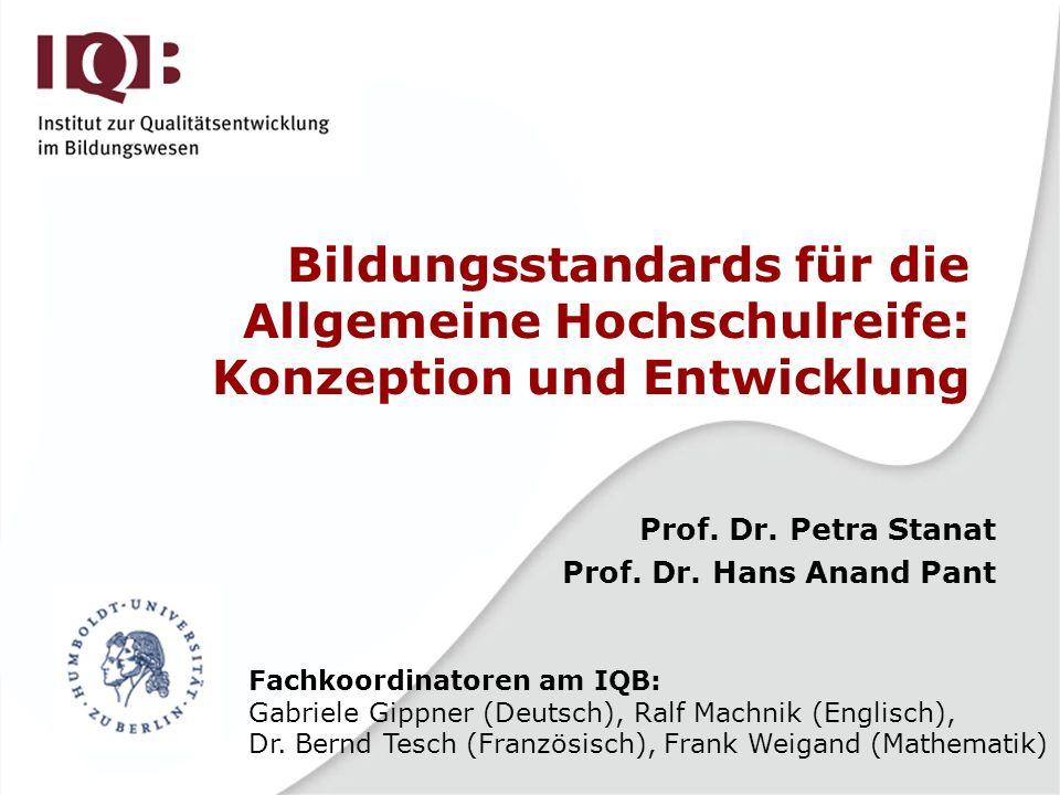 Bildungsstandards für die Allgemeine Hochschulreife: Konzeption und Entwicklung Prof. Dr. Petra Stanat Prof. Dr. Hans Anand Pant Fachkoordinatoren am