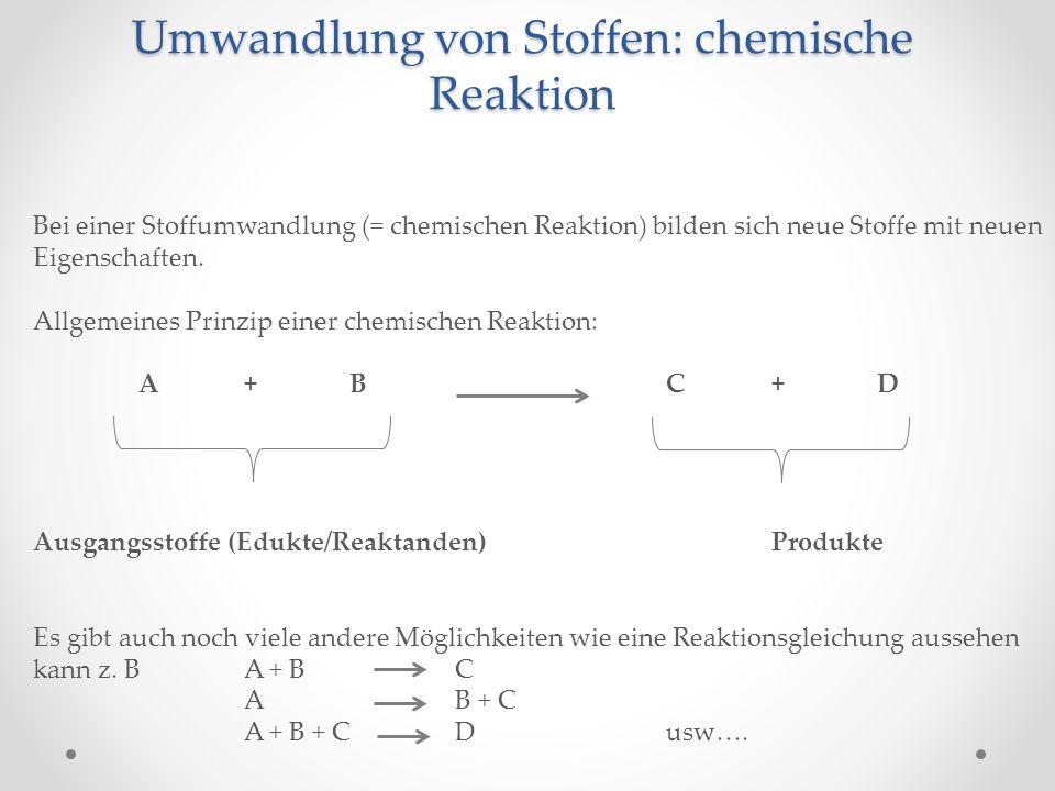 Umwandlung von Stoffen: chemische Reaktion Bei einer Stoffumwandlung (= chemischen Reaktion) bilden sich neue Stoffe mit neuen Eigenschaften. Allgemei