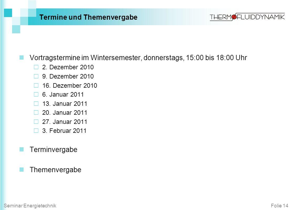 Folie 14Seminar Energietechnik Termine und Themenvergabe Vortragstermine im Wintersemester, donnerstags, 15:00 bis 18:00 Uhr 2. Dezember 2010 9. Dezem