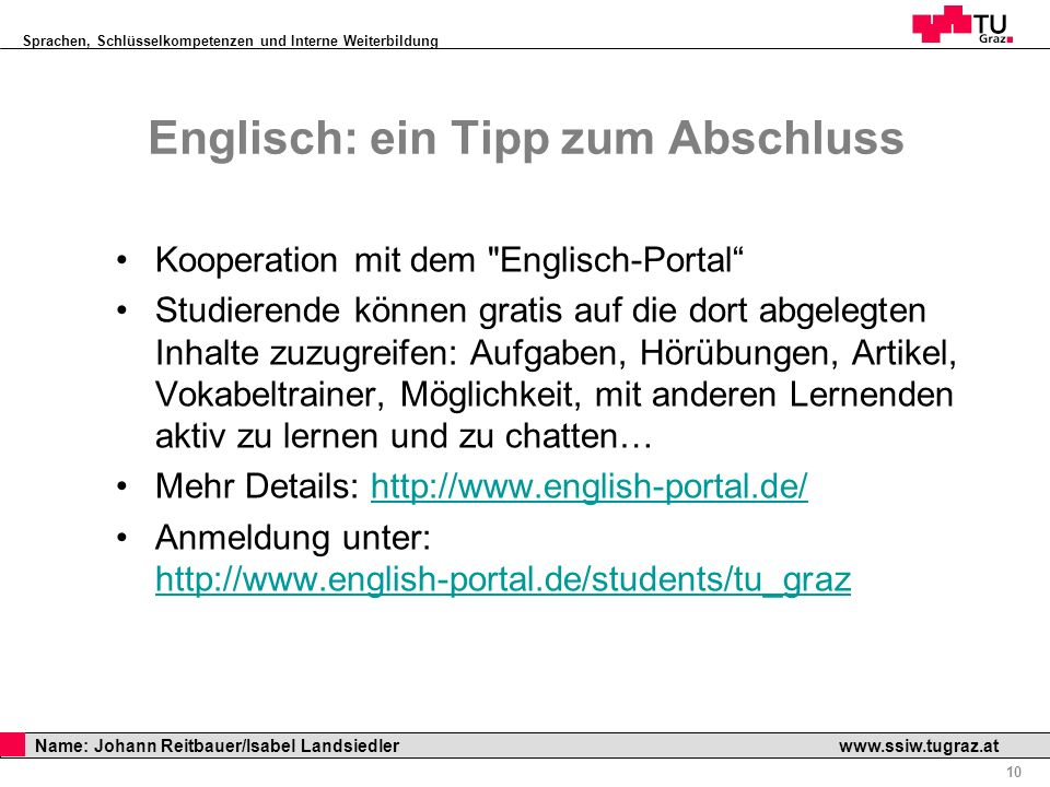 Sprachen, Schlüsselkompetenzen und Interne Weiterbildung Professor Horst Cerjak, 19.12.2005 10 Name: Johann Reitbauer/Isabel Landsiedler www.ssiw.tugr