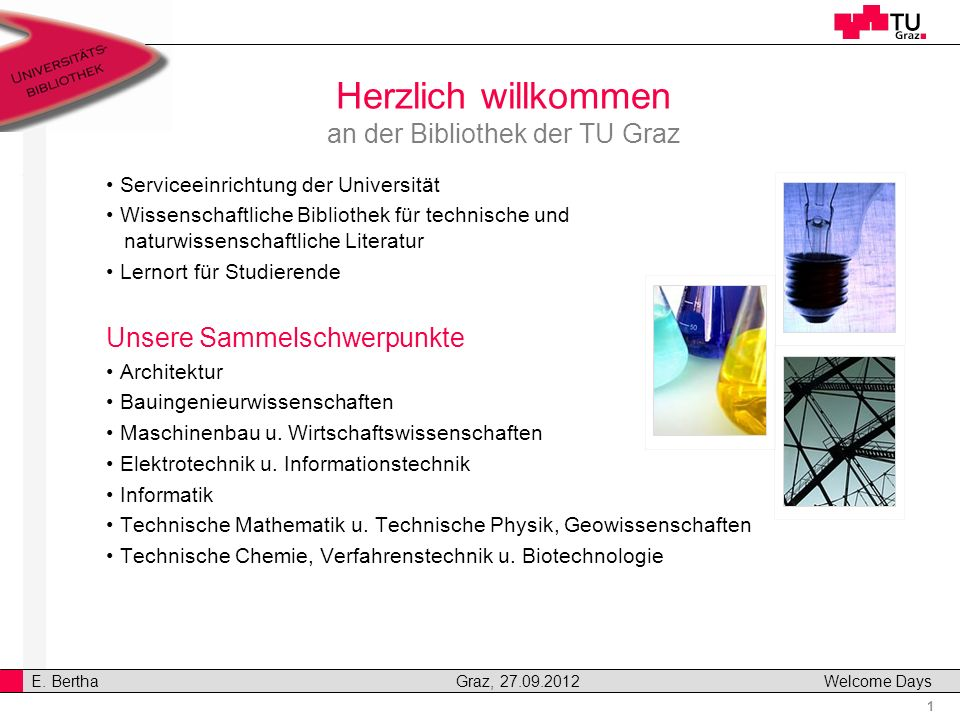 1 E. Bertha Graz, 27.09.2012 Welcome Days v Herzlich willkommen an der Bibliothek der TU Graz Serviceeinrichtung der Universität Wissenschaftliche Bib