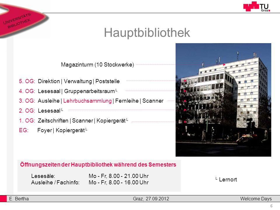 6 E. Bertha Graz, 27.09.2012 Welcome Days Hauptbibliothek 5. OG: Direktion | Verwaltung | Poststelle 4. OG: Lesesaal | Gruppenarbeitsraum L 3. OG: Aus