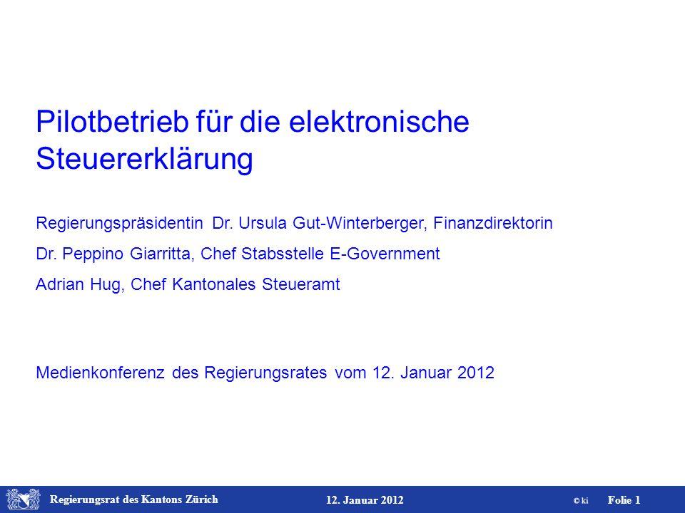 Regierungsrat des Kantons Zürich Folie 1 12. Januar 2012 Pilotbetrieb für die elektronische Steuererklärung Regierungspräsidentin Dr. Ursula Gut-Winte