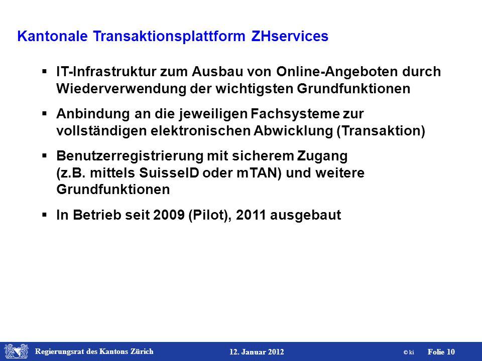 Regierungsrat des Kantons Zürich Folie 10 12. Januar 2012 Kantonale Transaktionsplattform ZHservices IT-Infrastruktur zum Ausbau von Online-Angeboten