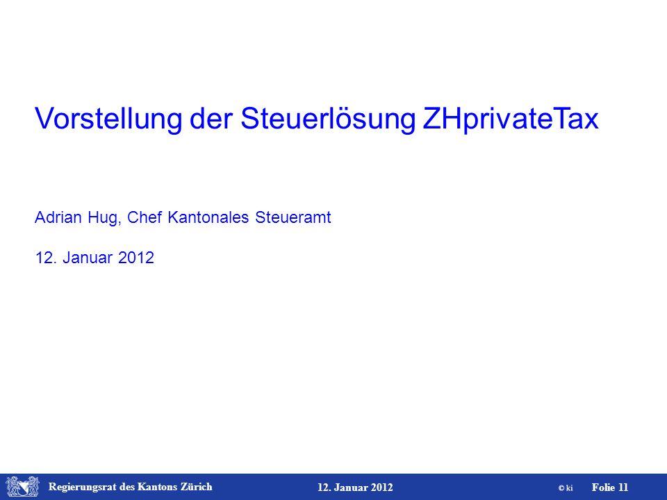 Regierungsrat des Kantons Zürich Folie 11 12. Januar 2012 Vorstellung der Steuerlösung ZHprivateTax Adrian Hug, Chef Kantonales Steueramt 12. Januar 2