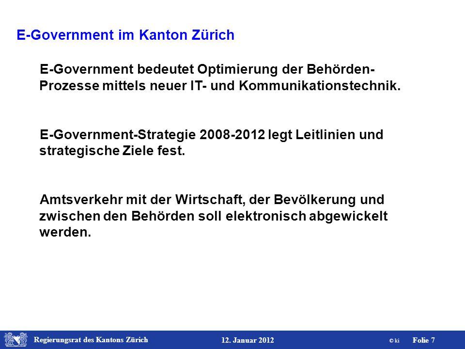 Regierungsrat des Kantons Zürich Folie 7 12. Januar 2012 E-Government im Kanton Zürich E-Government bedeutet Optimierung der Behörden- Prozesse mittel