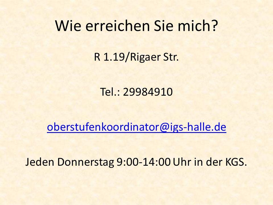 Wie erreichen Sie mich? R 1.19/Rigaer Str. Tel.: 29984910 oberstufenkoordinator@igs-halle.de Jeden Donnerstag 9:00-14:00 Uhr in der KGS.