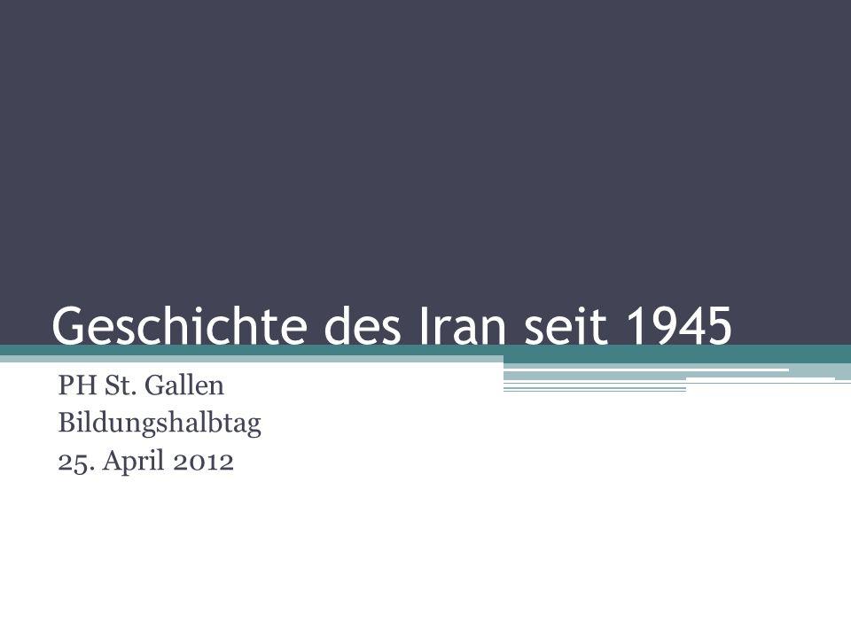 Geschichte des Iran seit 1945 PH St. Gallen Bildungshalbtag 25. April 2012