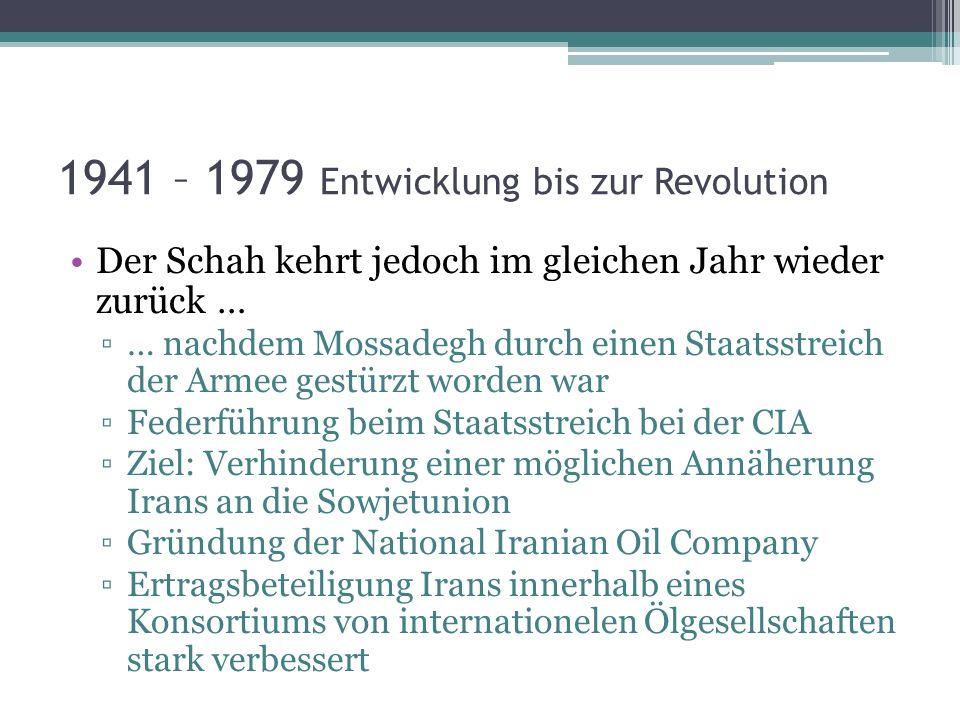 1941 – 1979 Entwicklung bis zur Revolution Der Schah kehrt jedoch im gleichen Jahr wieder zurück … … nachdem Mossadegh durch einen Staatsstreich der A