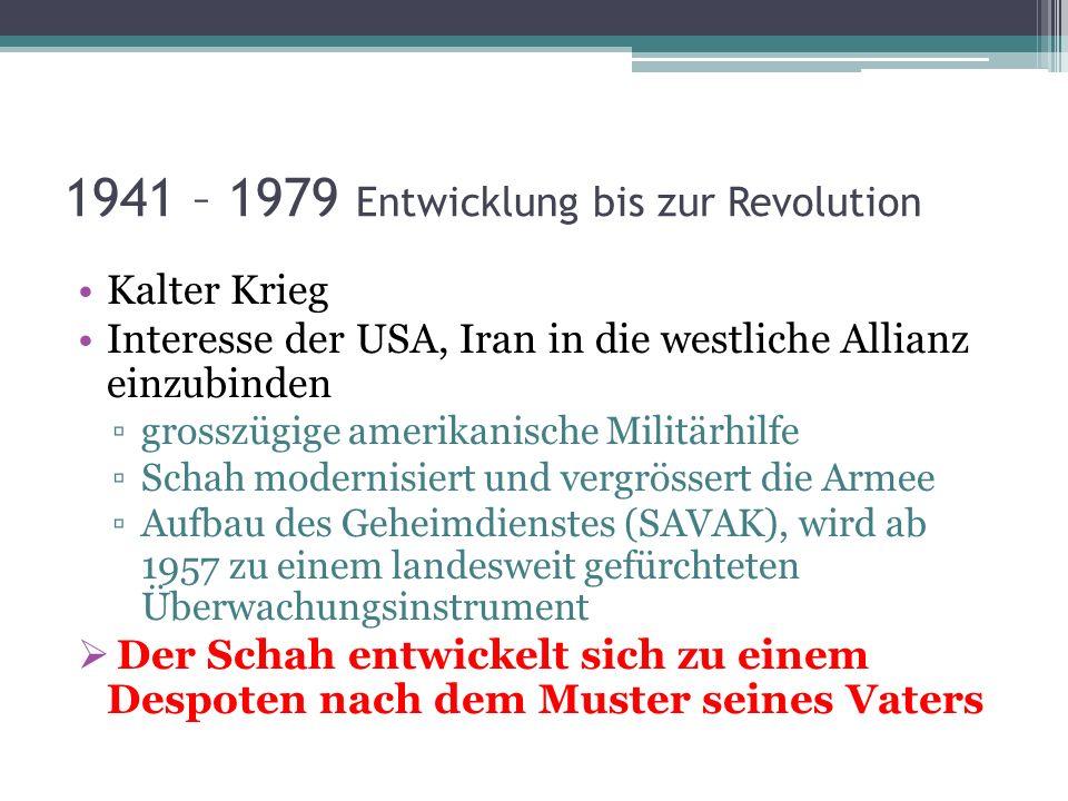 1941 – 1979 Entwicklung bis zur Revolution Kalter Krieg Interesse der USA, Iran in die westliche Allianz einzubinden grosszügige amerikanische Militär