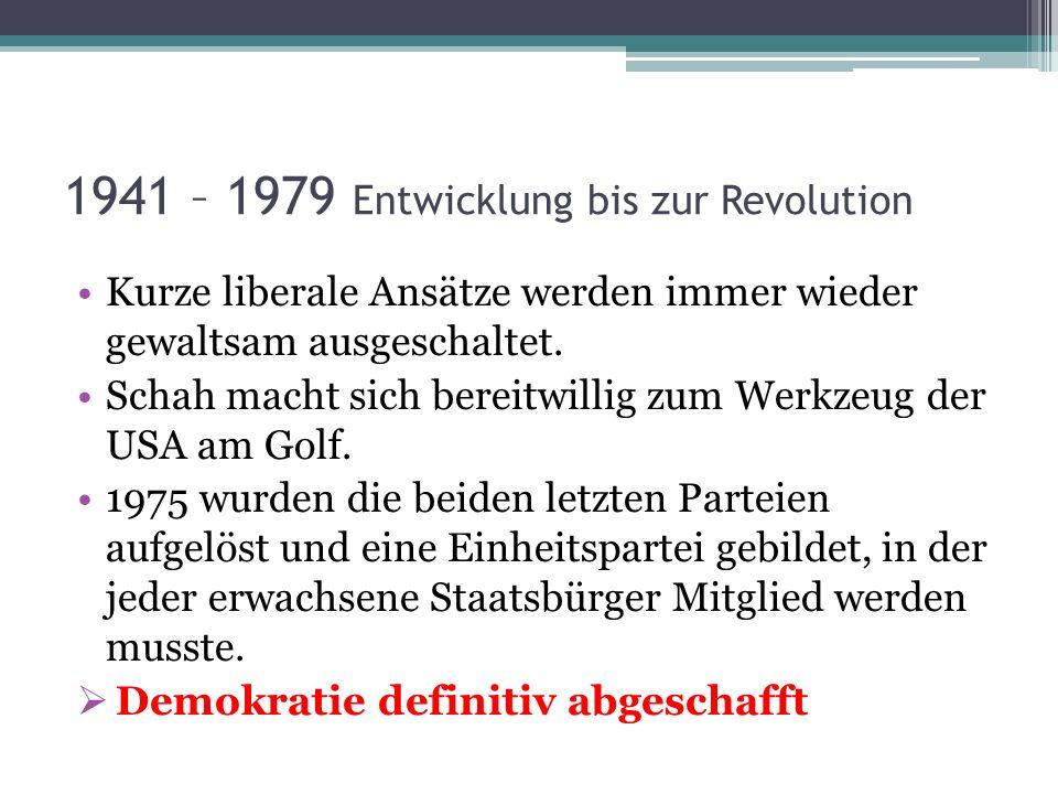 1941 – 1979 Entwicklung bis zur Revolution Kurze liberale Ansätze werden immer wieder gewaltsam ausgeschaltet. Schah macht sich bereitwillig zum Werkz