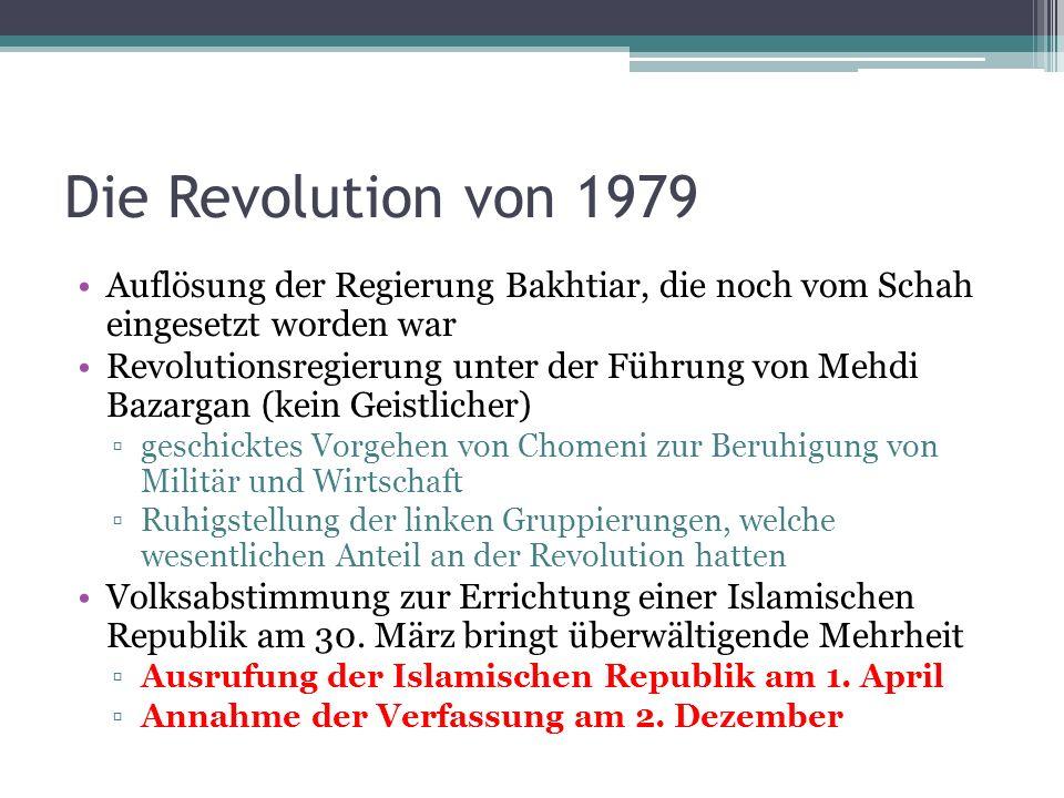 Die Revolution von 1979 Auflösung der Regierung Bakhtiar, die noch vom Schah eingesetzt worden war Revolutionsregierung unter der Führung von Mehdi Ba