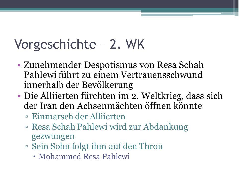 Vorgeschichte – 2. WK Zunehmender Despotismus von Resa Schah Pahlewi führt zu einem Vertrauensschwund innerhalb der Bevölkerung Die Alliierten fürchte