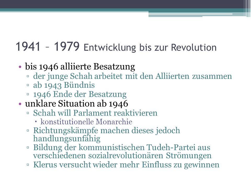 1941 – 1979 Entwicklung bis zur Revolution bis 1946 alliierte Besatzung der junge Schah arbeitet mit den Alliierten zusammen ab 1943 Bündnis 1946 Ende