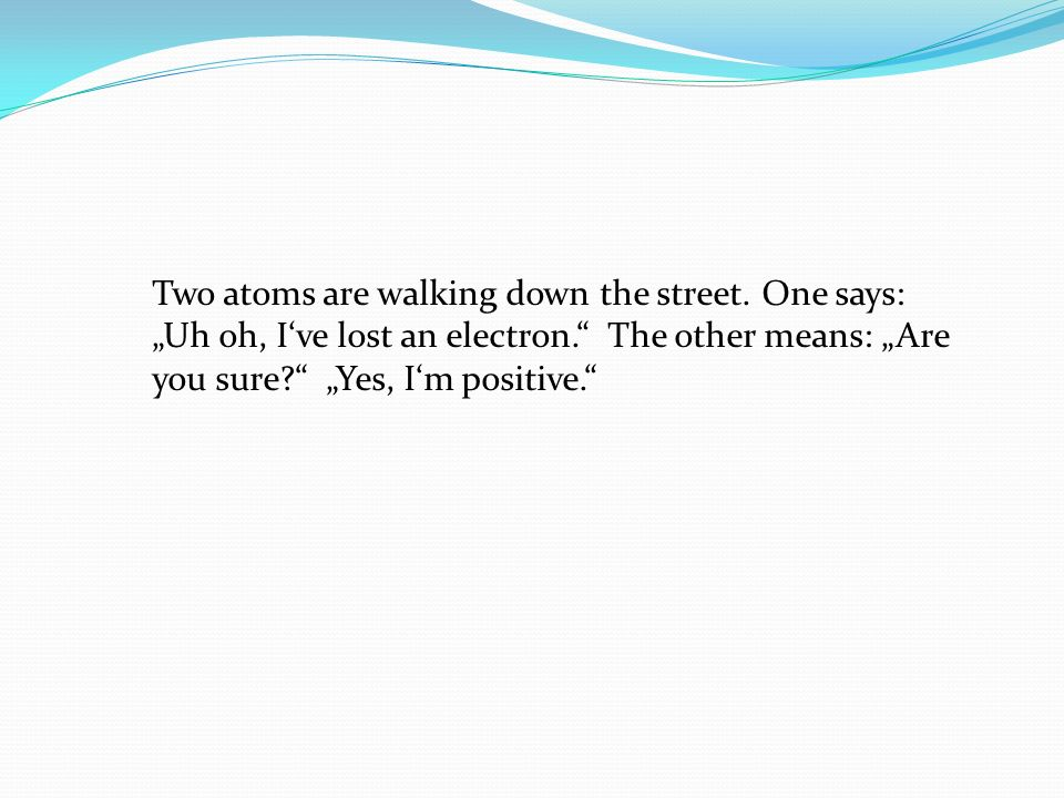Two atoms are walking down the street. One says: Uh oh, Ive lost an electron. The other means: Are you sure? Yes, Im positive.