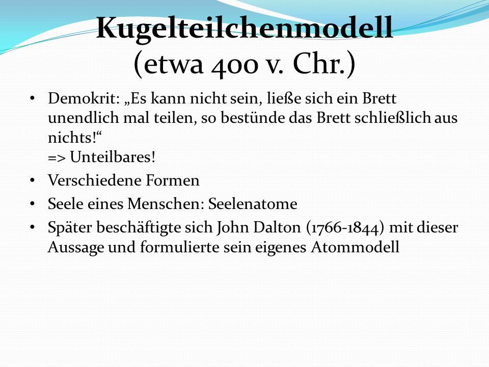 Kugelteilchenmodell (etwa 400 v. Chr.) Demokrit: Es kann nicht sein, ließe sich ein Brett unendlich mal teilen, so bestünde das Brett schließlich aus