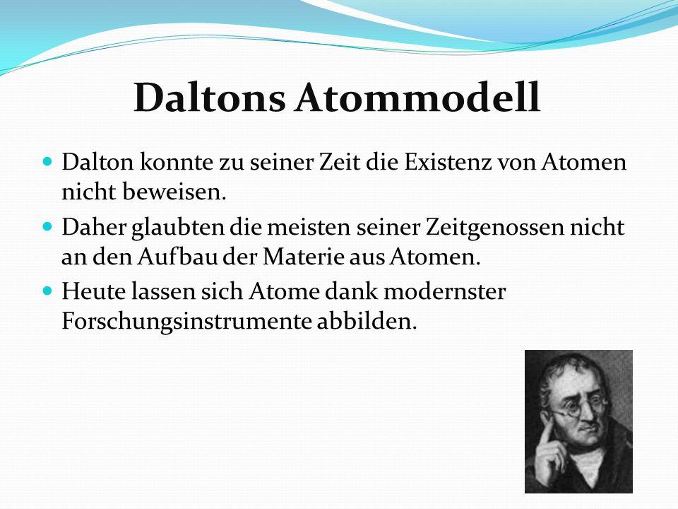 Daltons Atommodell Dalton konnte zu seiner Zeit die Existenz von Atomen nicht beweisen. Daher glaubten die meisten seiner Zeitgenossen nicht an den Au