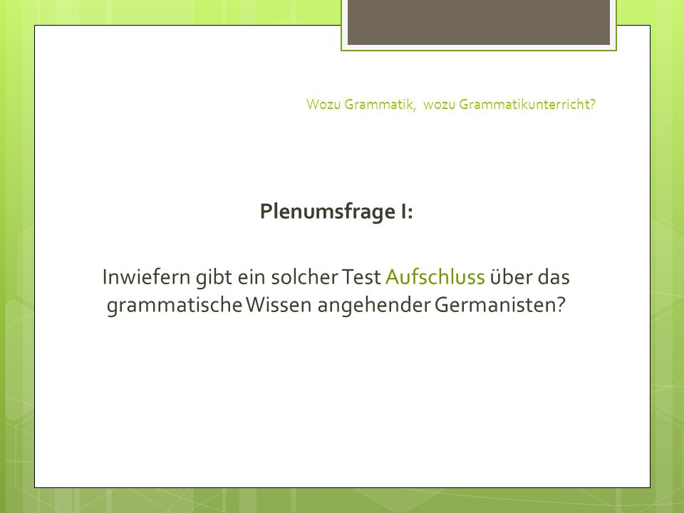 Wozu Grammatik, wozu Grammatikunterricht? Plenumsfrage I: Inwiefern gibt ein solcher Test Aufschluss über das grammatische Wissen angehender Germanist