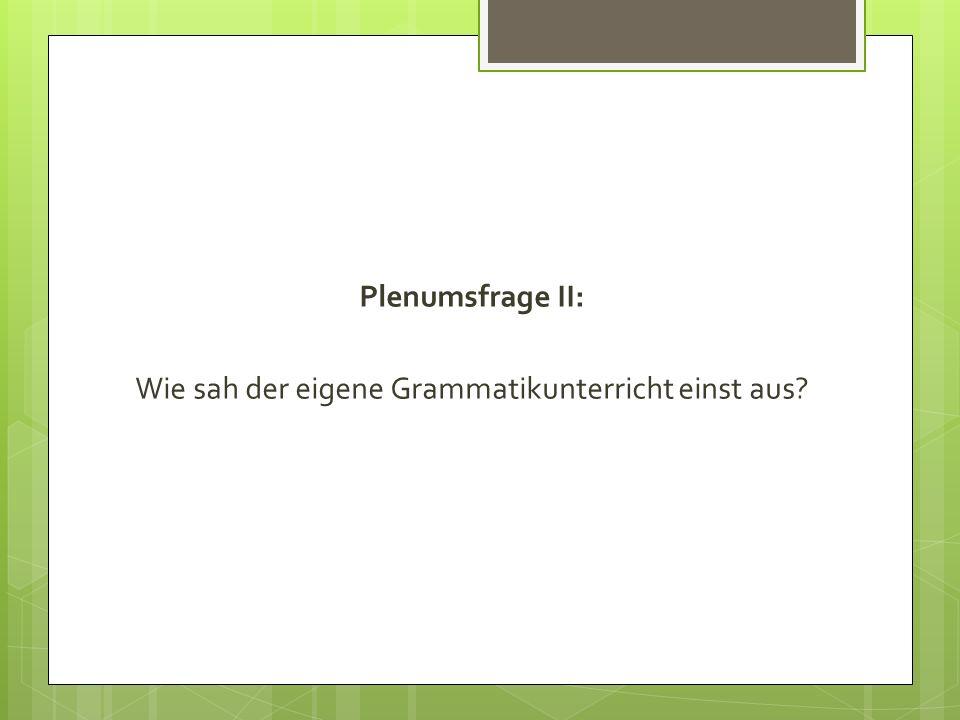 Plenumsfrage II: Wie sah der eigene Grammatikunterricht einst aus?