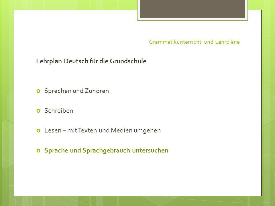 Grammatikunterricht und Lehrpläne Lehrplan Deutsch für die Grundschule Sprechen und Zuhören Schreiben Lesen – mit Texten und Medien umgehen Sprache un