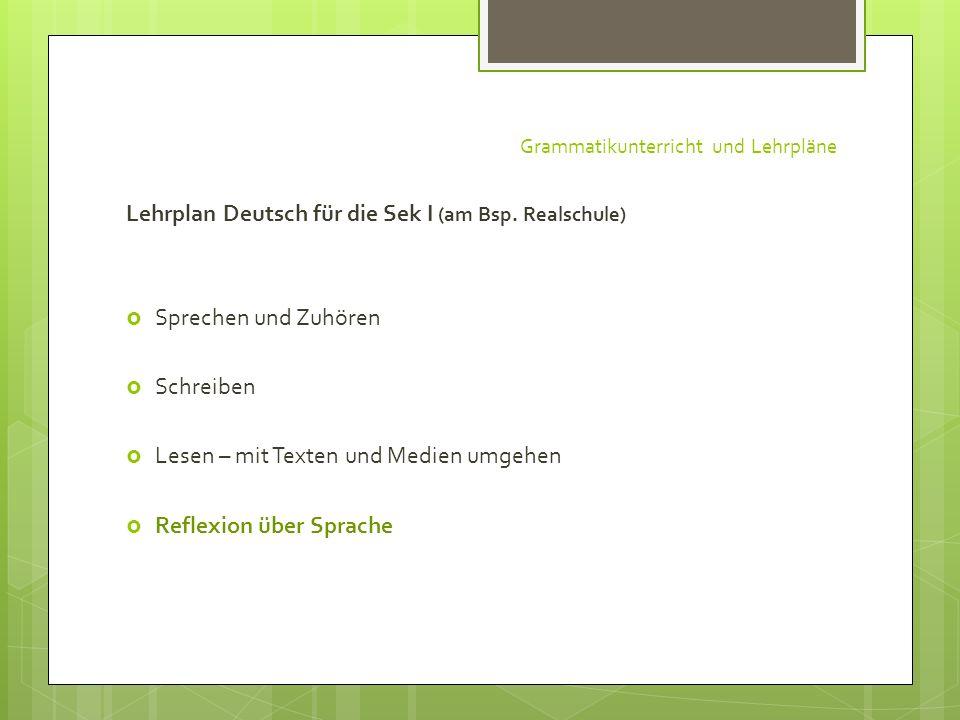 Grammatikunterricht und Lehrpläne Lehrplan Deutsch für die Sek I (am Bsp. Realschule) Sprechen und Zuhören Schreiben Lesen – mit Texten und Medien umg