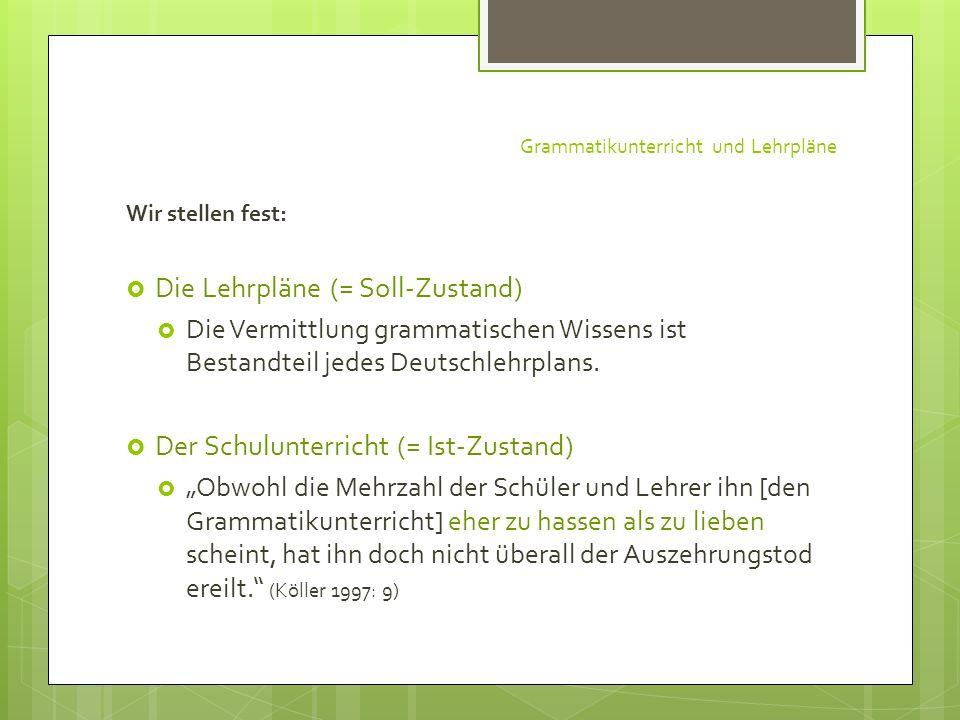 Grammatikunterricht und Lehrpläne Wir stellen fest: Die Lehrpläne (= Soll-Zustand) Die Vermittlung grammatischen Wissens ist Bestandteil jedes Deutsch