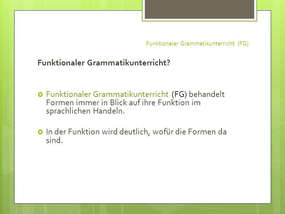 Funktionaler Grammatikunterricht (FG) Funktionaler Grammatikunterricht? Funktionaler Grammatikunterricht (FG) behandelt Formen immer in Blick auf ihre