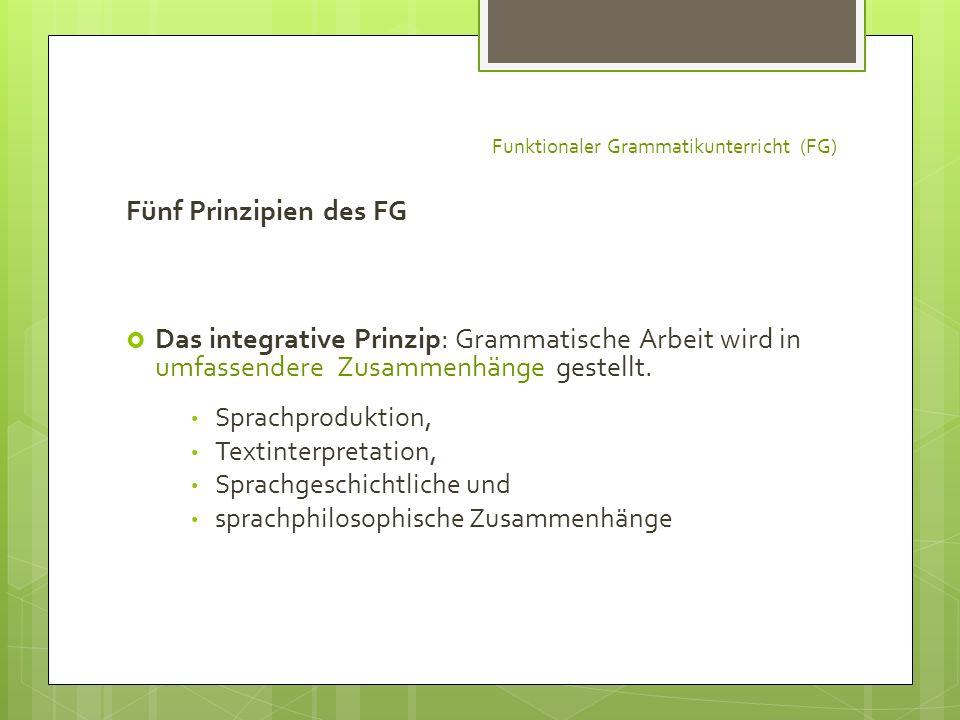 Funktionaler Grammatikunterricht (FG) Fünf Prinzipien des FG Das integrative Prinzip: Grammatische Arbeit wird in umfassendere Zusammenhänge gestellt.