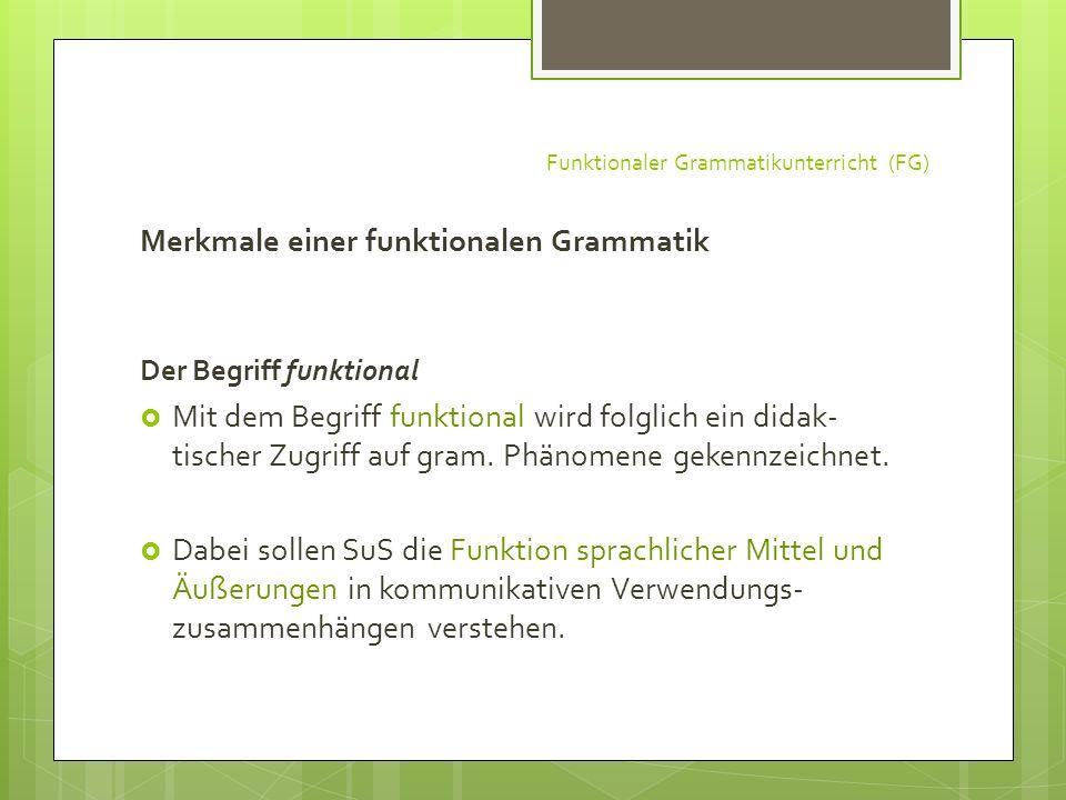 Funktionaler Grammatikunterricht (FG) Merkmale einer funktionalen Grammatik Der Begriff funktional Mit dem Begriff funktional wird folglich ein didak-