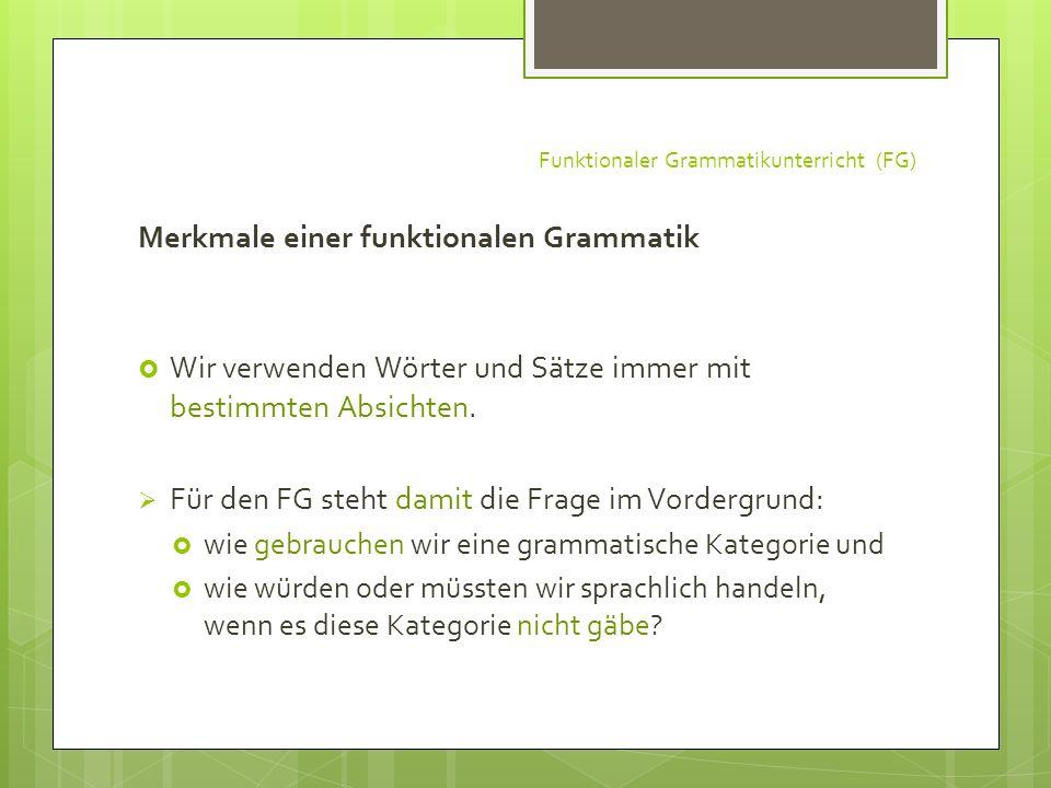 Funktionaler Grammatikunterricht (FG) Merkmale einer funktionalen Grammatik Wir verwenden Wörter und Sätze immer mit bestimmten Absichten. Für den FG